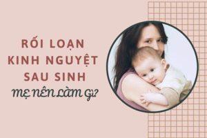 Khi bị rối loạn kinh nguyệt sau sinh các mẹ nên làm gì?